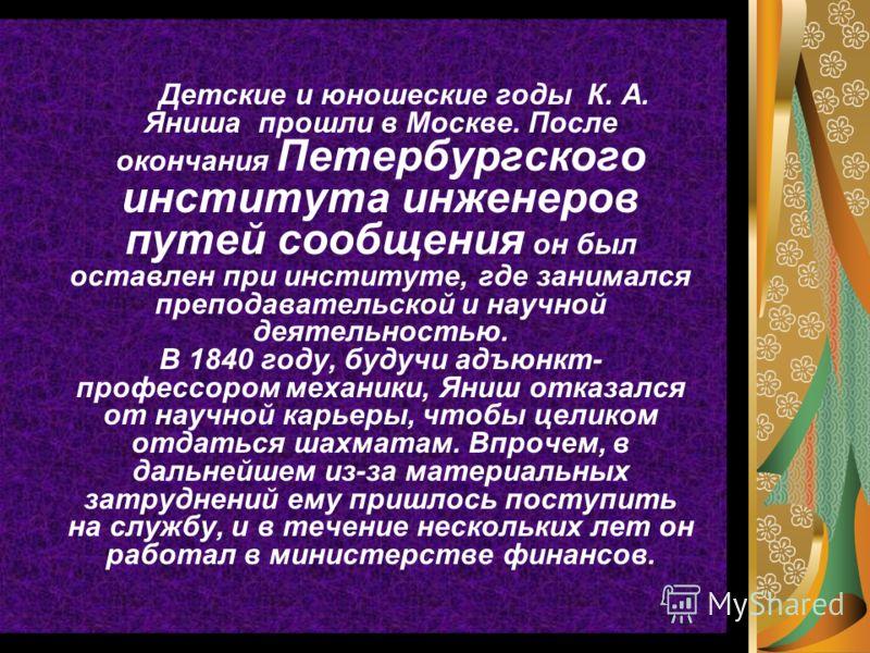 Детские и юношеские годы К. А. Яниша прошли в Москве. После окончания Петербургского института инженеров путей сообщения он был оставлен при институте, где занимался преподавательской и научной деятельностью. В 1840 году, будучи адъюнкт- профессором