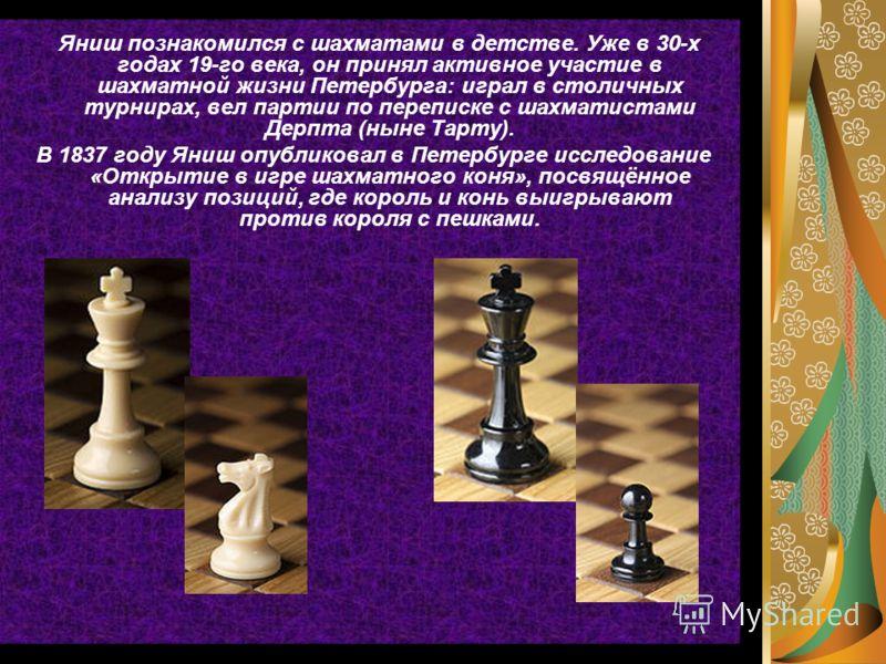 Яниш познакомился с шахматами в детстве. Уже в 30-х годах 19-го века, он принял активное участие в шахматной жизни Петербурга: играл в столичных турнирах, вел партии по переписке с шахматистами Дерпта (ныне Тарту). В 1837 году Яниш опубликовал в Пете