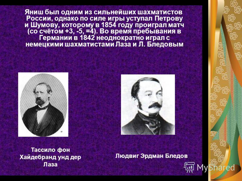 Яниш был одним из сильнейших шахматистов России, однако по силе игры уступал Петрову и Шумову, которому в 1854 году проиграл матч (со счётом +3, -5, =4). Во время пребывания в Германии в 1842 неоднократно играл с немецкими шахматистами Лаза и Л. Блед