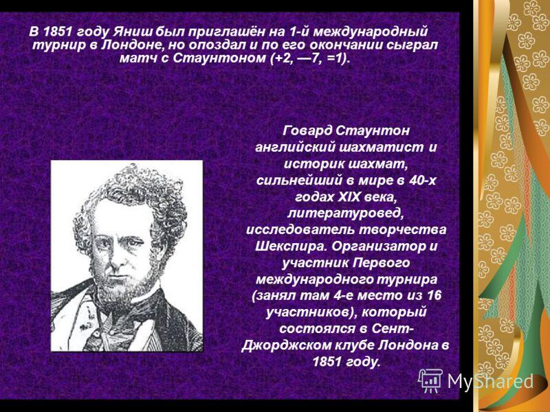 В 1851 году Яниш был приглашён на 1-й международный турнир в Лондоне, но опоздал и по его окончании сыграл матч с Стаунтоном (+2, 7, =1). Говард Стаунтон английский шахматист и историк шахмат, сильнейший в мире в 40-х годах XIX века, литературовед, и