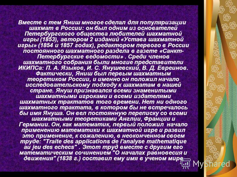 Вместе с тем Яниш многое сделал для популяризации шахмат в России: он был одним из основателей Петербургского общества любителей шахматной игры (1853), автором 2 изданий «Устава шахматной игры» (1854 и 1857 годах), редактором первого в России постоян