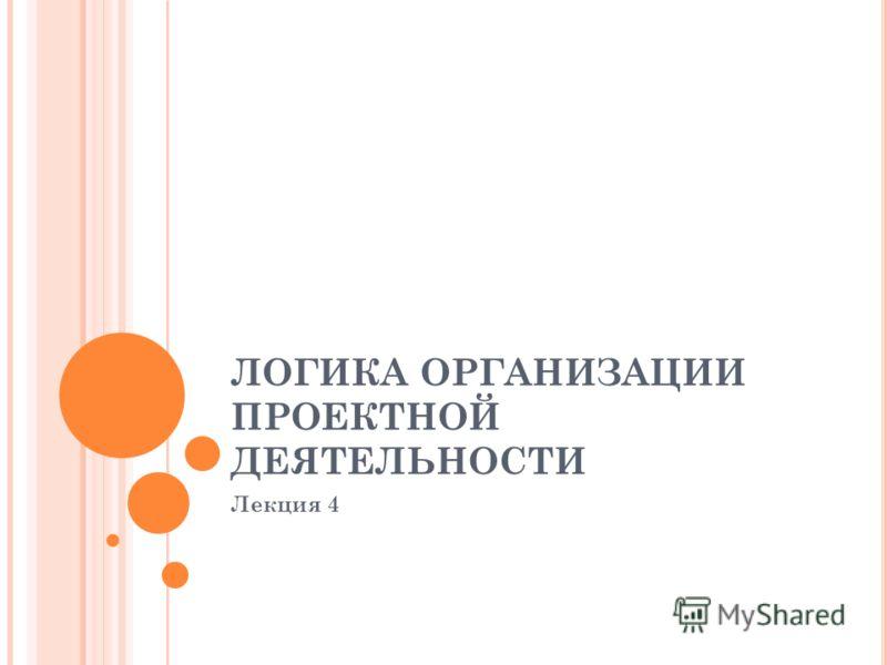 ЛОГИКА ОРГАНИЗАЦИИ ПРОЕКТНОЙ ДЕЯТЕЛЬНОСТИ Лекция 4