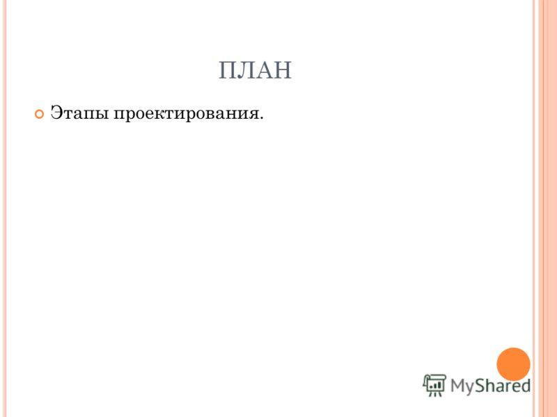 ПЛАН Этапы проектирования.