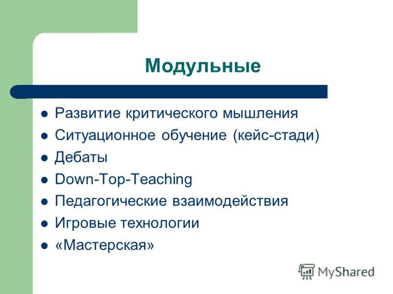 Модульные Развитие критического мышления Ситуационное обучение (кейс-стади) Дебаты Down-Top-Teaching Педагогические взаимодействия Игровые технологии «Мастерская»