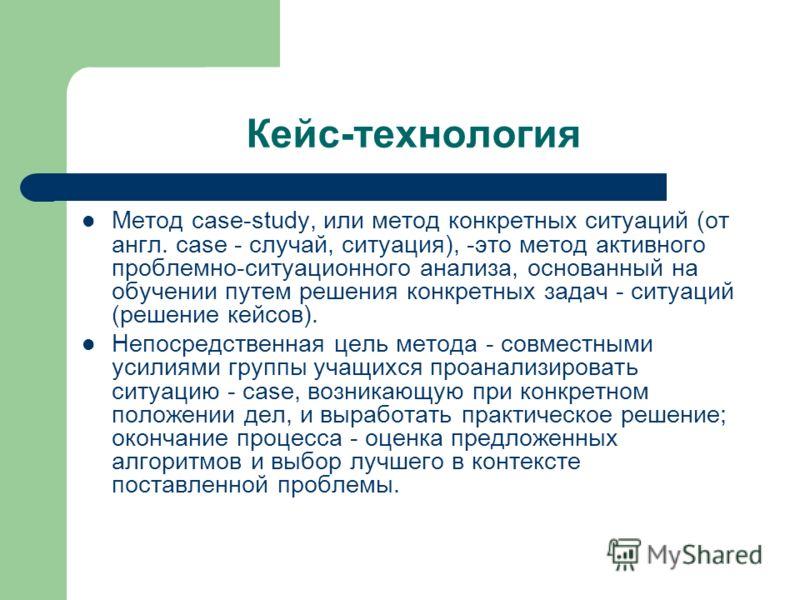 Кейс-технология Метод case-study, или метод конкретных ситуаций (от англ. case - случай, ситуация), -это метод активного проблемно-ситуационного анализа, основанный на обучении путем решения конкретных задач - ситуаций (решение кейсов). Непосредствен