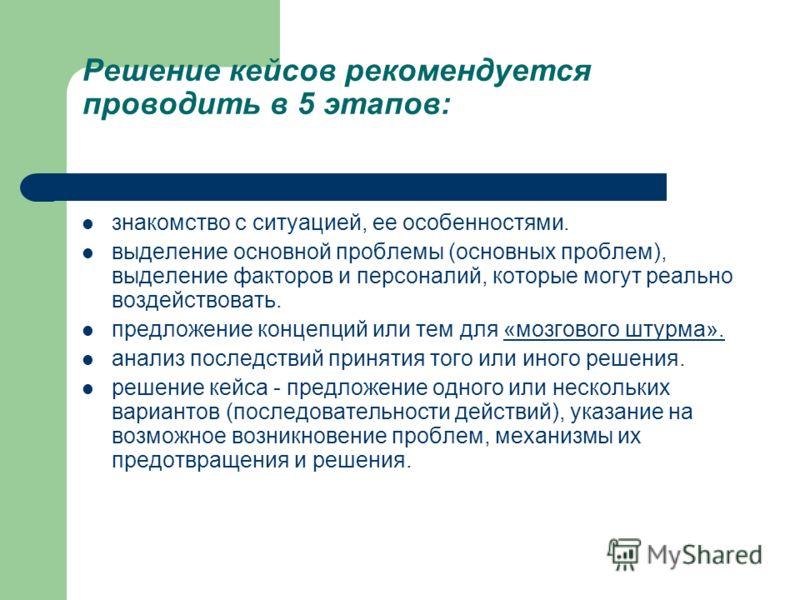 Решение кейсов рекомендуется проводить в 5 этапов: знакомство с ситуацией, ее особенностями. выделение основной проблемы (основных проблем), выделение факторов и персоналий, которые могут реально воздействовать. предложение концепций или тем для «моз