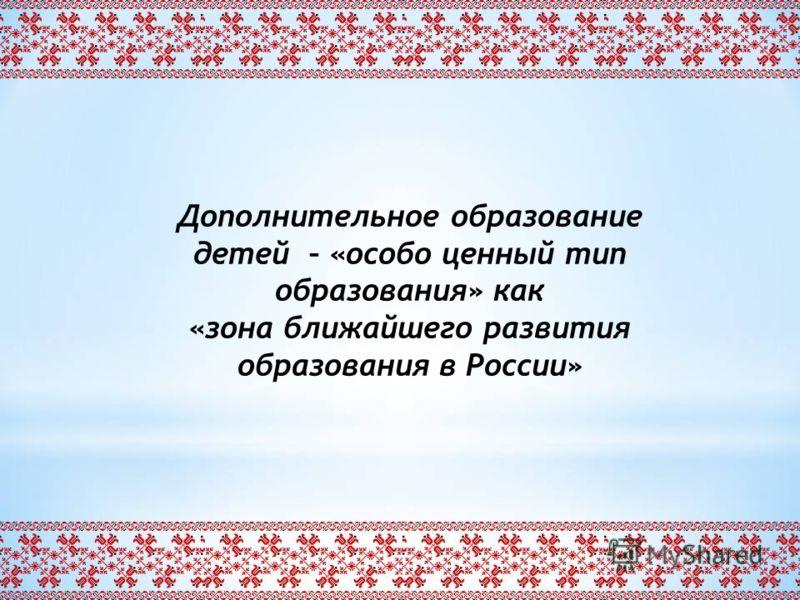 Дополнительное образование детей – «особо ценный тип образования» как «зона ближайшего развития образования в России»
