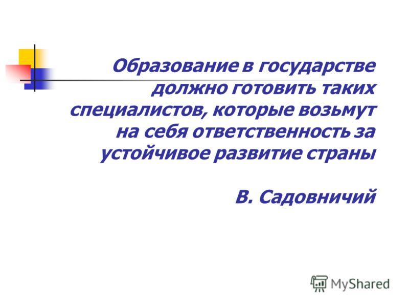 Образование в государстве должно готовить таких специалистов, которые возьмут на себя ответственность за устойчивое развитие страны В. Садовничий