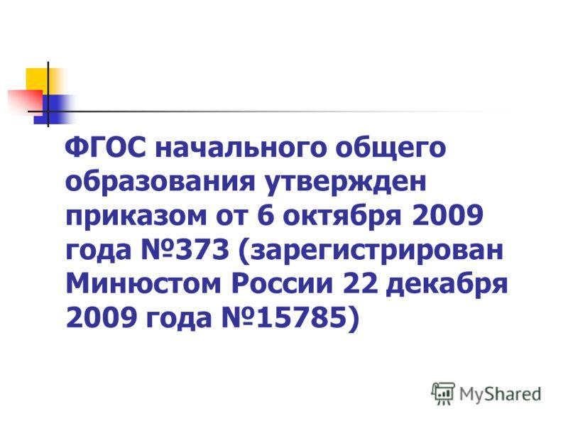 ФГОС начального общего образования утвержден приказом от 6 октября 2009 года 373 (зарегистрирован Минюстом России 22 декабря 2009 года 15785)