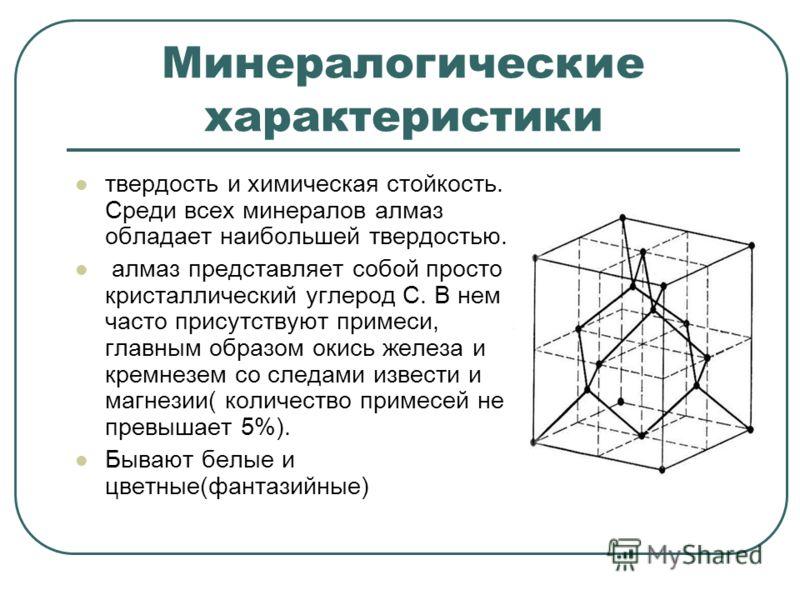 Минералогические характеристики твердость и химическая стойкость. Среди всех минералов алмаз обладает наибольшей твердостью. алмаз представляет собой просто кристаллический углерод С. В нем часто присутствуют примеси, главным образом окись железа и к