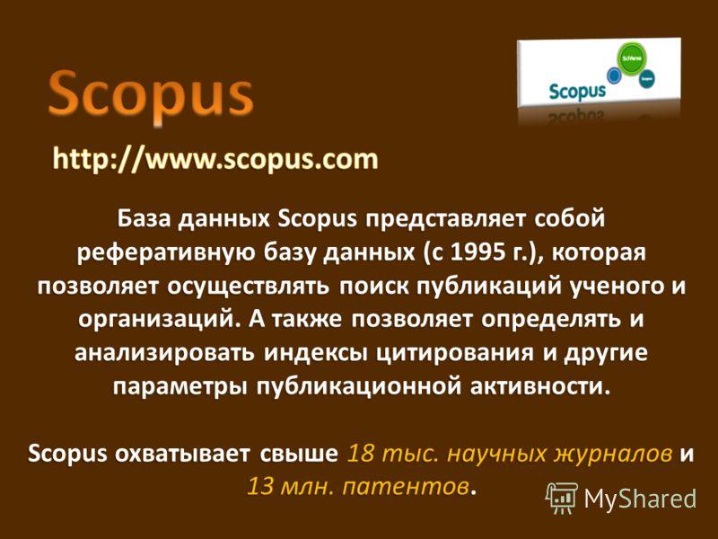 База данных Scopus представляет собой реферативную базу данных (с 1995 г.), которая позволяет осуществлять поиск публикаций ученого и организаций. А также позволяет определять и анализировать индексы цитирования и другие параметры публикационной акти