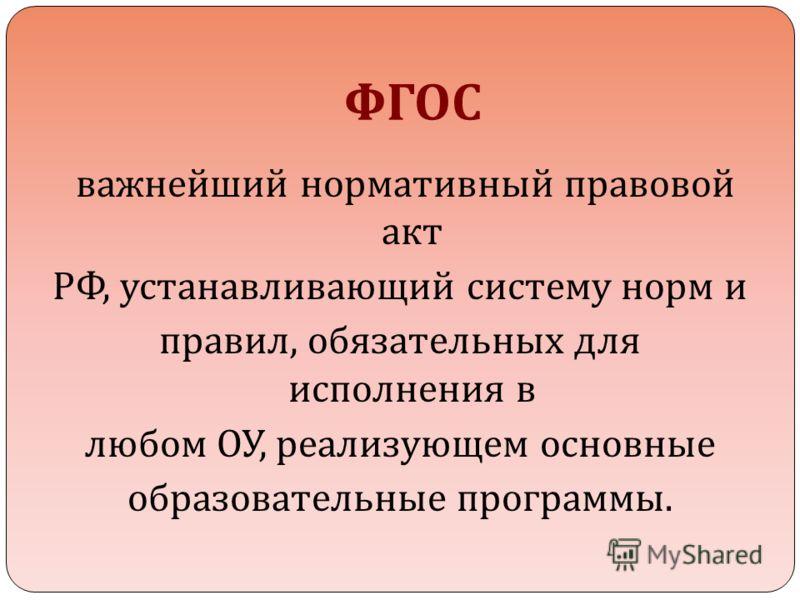 ФГОС важнейший нормативный правовой акт РФ, устанавливающий систему норм и правил, обязательных для исполнения в любом ОУ, реализующем основные образовательные программы.