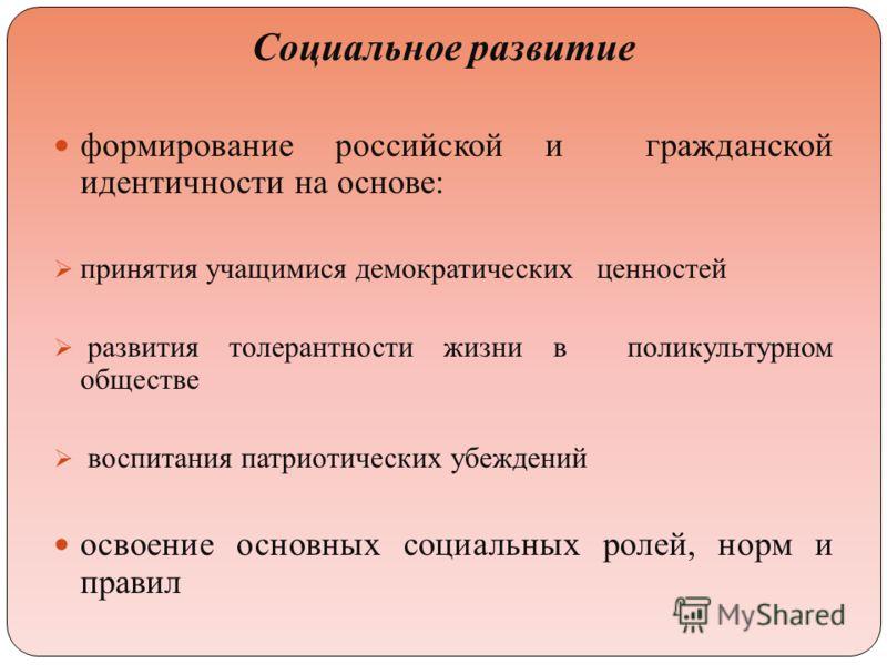 Социальное развитие формирование российской и гражданской идентичности на основе: принятия учащимися демократических ценностей развития толерантности жизни в поликультурном обществе воспитания патриотических убеждений освоение основных социальных рол