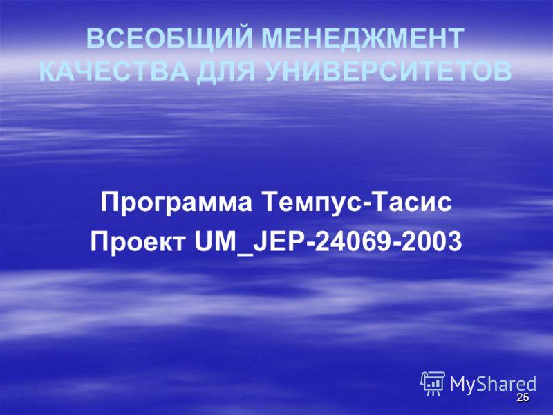 25 ВСЕОБЩИЙ МЕНЕДЖМЕНТ КАЧЕСТВА ДЛЯ УНИВЕРСИТЕТОВ Программа Темпус-Тасис Проект UM_JEP-24069-2003
