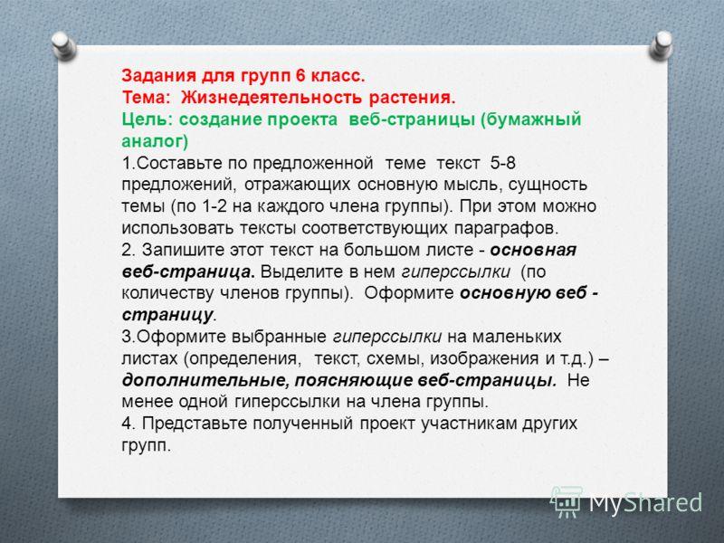 Задания для групп 6 класс. Тема: Жизнедеятельность растения. Цель: создание проекта веб-страницы (бумажный аналог) 1.Составьте по предложенной теме текст 5-8 предложений, отражающих основную мысль, сущность темы (по 1-2 на каждого члена группы). При