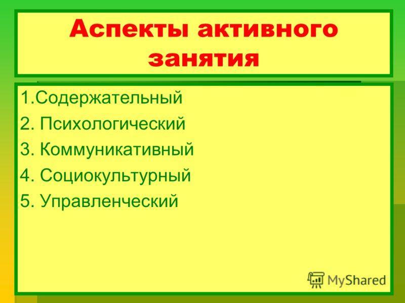 Аспекты активного занятия 1.Содержательный 2. Психологический 3. Коммуникативный 4. Социокультурный 5. Управленческий