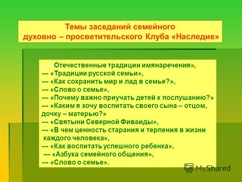 Темы заседаний семейного духовно – просветительского Клуба «Наследие» --- «Отечественные традиции имянаречения», --- «Традиции русской семьи», --- «Как сохранить мир и лад в семье?», --- «Слово о семье», --- «Почему важно приучать детей к послушанию?