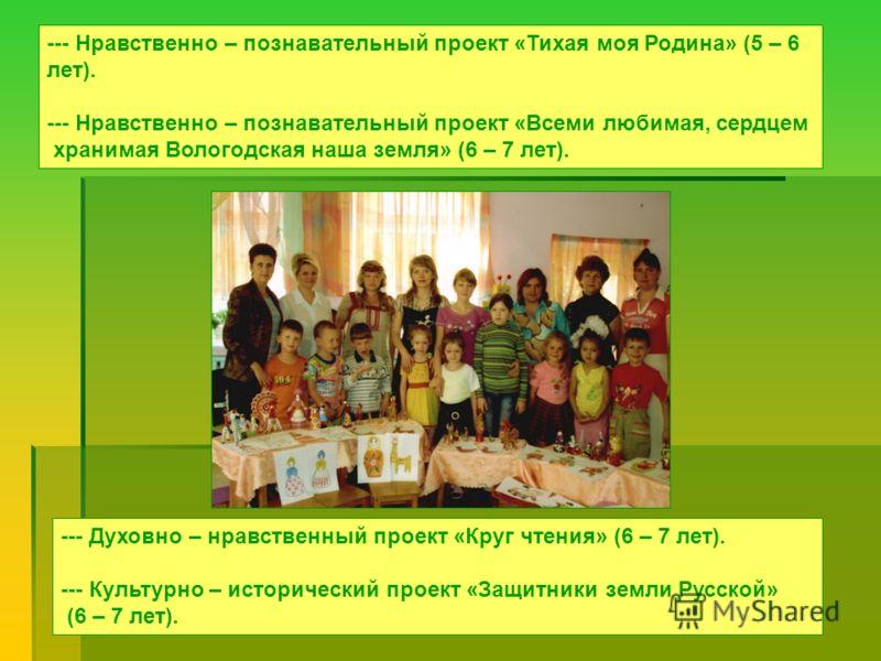 --- Нравственно – познавательный проект «Тихая моя Родина» (5 – 6 лет). --- Нравственно – познавательный проект «Всеми любимая, сердцем хранимая Вологодская наша земля» (6 – 7 лет). --- Духовно – нравственный проект «Круг чтения» (6 – 7 лет). --- Кул