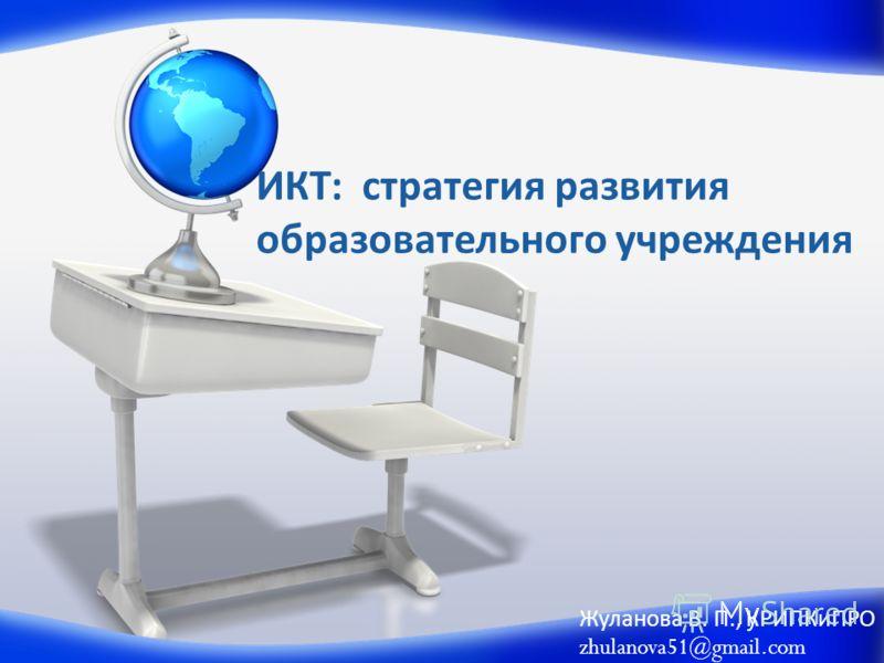 ИКТ: стратегия развития образовательного учреждения Жуланова В. П., КРИПКиПРО zhulanova51@gmail.com
