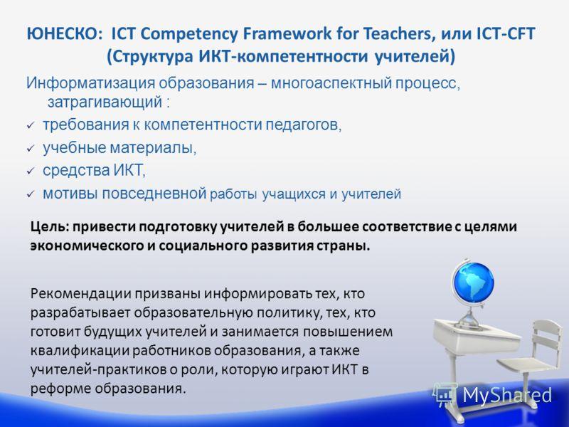 Информатизация образования – многоаспектный процесс, затрагивающий : требования к компетентности педагогов, учебные материалы, средства ИКТ, мотивы повседневной работы учащихся и учителей ЮНЕСКО: ICT Competency Framework for Teachers, или ICT-CFT (Ст