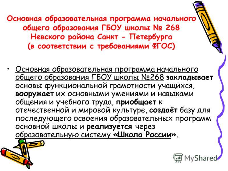 Основная образовательная программа начального общего образования ГБОУ школы 268 Невского района Санкт - Петербурга (в соответствии с требованиями ФГОС) Основная образовательная программа начального общего образования ГБОУ школы 268 закладывает основы