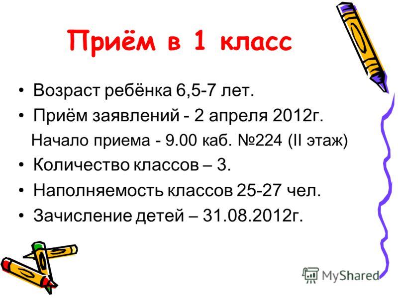 Приём в 1 класс Возраст ребёнка 6,5-7 лет. Приём заявлений - 2 апреля 2012г. Начало приема - 9.00 каб. 224 (II этаж) Количество классов – 3. Наполняемость классов 25-27 чел. Зачисление детей – 31.08.2012г.