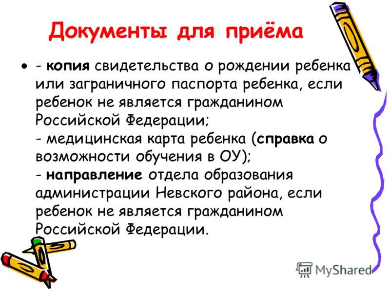 Документы для приёма - копия свидетельства о рождении ребенка или заграничного паспорта ребенка, если ребенок не является гражданином Российской Федерации; - медицинская карта ребенка (справка о возможности обучения в ОУ); - направление отдела образо