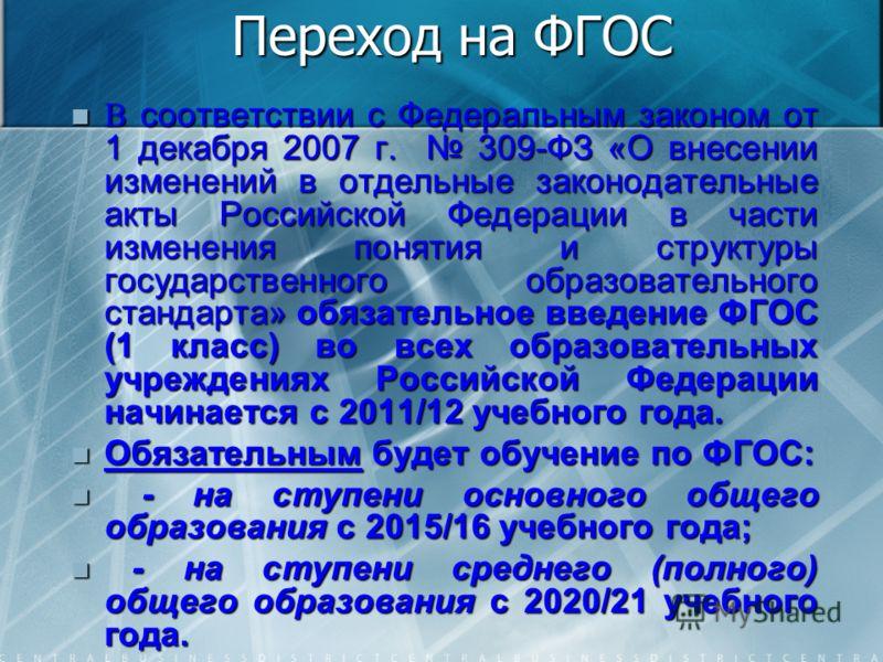 Переход на ФГОС В соответствии с Федеральным законом от 1 декабря 2007 г. 309-ФЗ «О внесении изменений в отдельные законодательные акты Российской Федерации в части изменения понятия и структуры государственного образовательного стандарта» обязательн