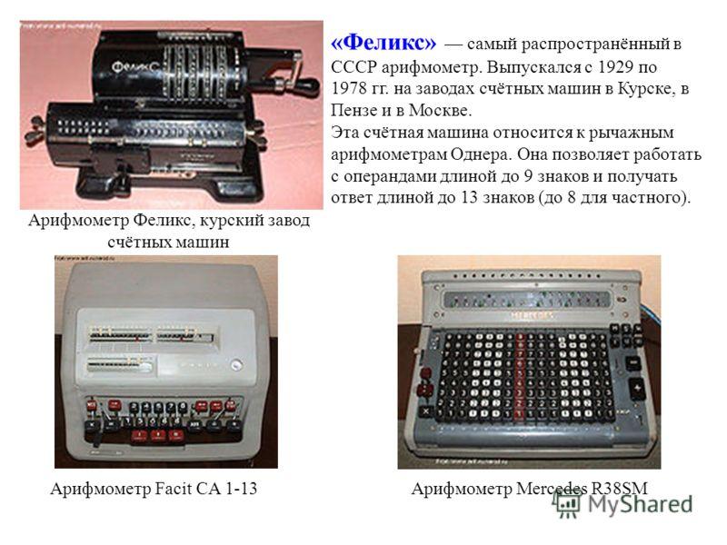 Арифмометр Феликс, курский завод счётных машин «Феликс» самый распространённый в СССР арифмометр. Выпускался с 1929 по 1978 гг. на заводах счётных машин в Курске, в Пензе и в Москве. Эта счётная машина относится к рычажным арифмометрам Однера. Она по
