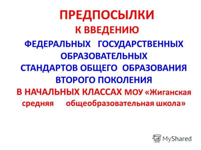 ПРЕДПОСЫЛКИ К ВВЕДЕНИЮ ФЕДЕРАЛЬНЫХ ГОСУДАРСТВЕННЫХ ОБРАЗОВАТЕЛЬНЫХ СТАНДАРТОВ ОБЩЕГО ОБРАЗОВАНИЯ ВТОРОГО ПОКОЛЕНИЯ В НАЧАЛЬНЫХ КЛАССАХ МОУ «Жиганская средняя общеобразовательная школа»