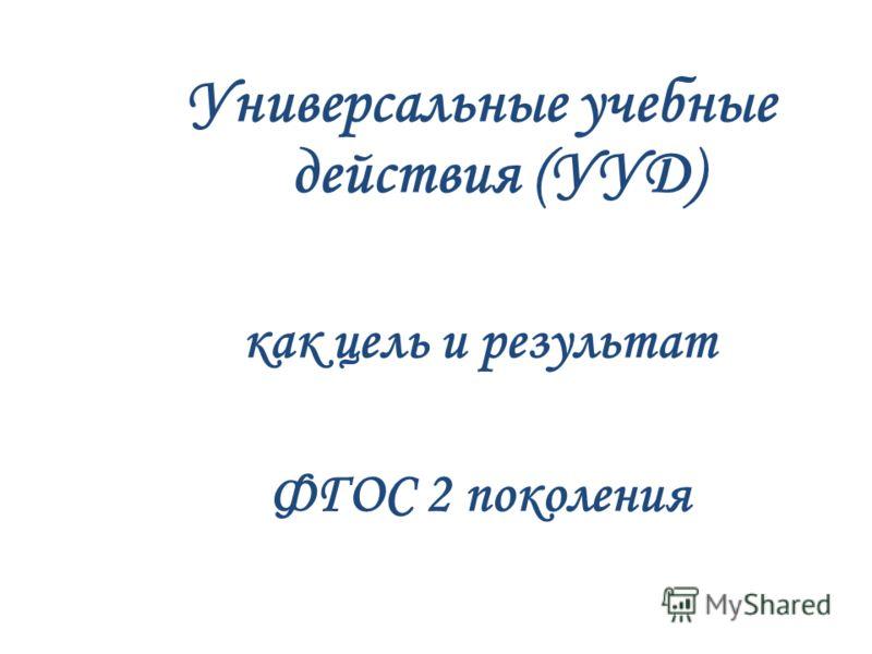 Универсальные учебные действия (УУД) как цель и результат ФГОС 2 поколения