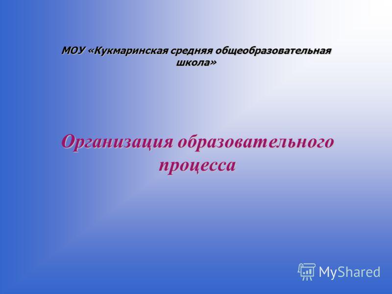 Организация образовательного процесса МОУ «Кукмаринская средняя общеобразовательная школа»