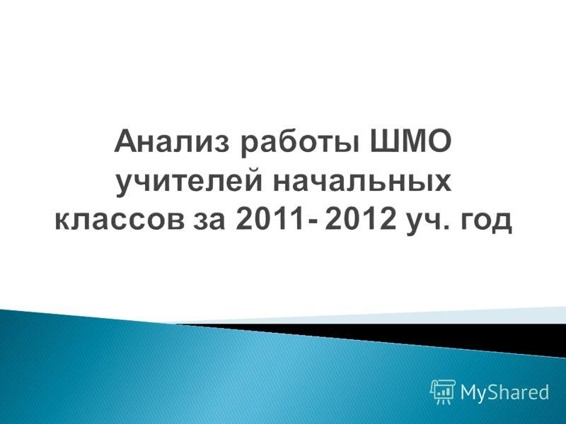 Анализ работы ШМО учителей начальных классов за 2011- 2012 уч. год