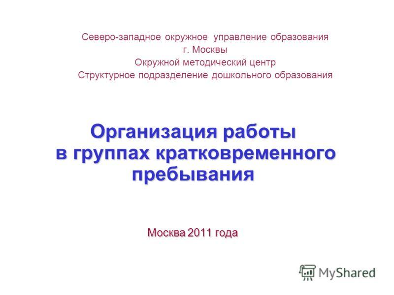 Организация работы в группах кратковременного пребывания Москва 2011 года Северо-западное окружное управление образования г. Москвы Окружной методический центр Структурное подразделение дошкольного образования