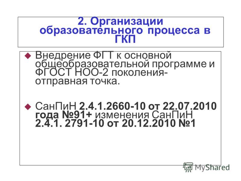 2. Организации образовательного процесса в ГКП Внедрение ФГТ к основной общеобразовательной программе и ФГОСТ НОО-2 поколения- отправная точка. СанПиН 2.4.1.2660-10 от 22.07.2010 года 91+ изменения СанПиН 2.4.1. 2791-10 от 20.12.2010 1