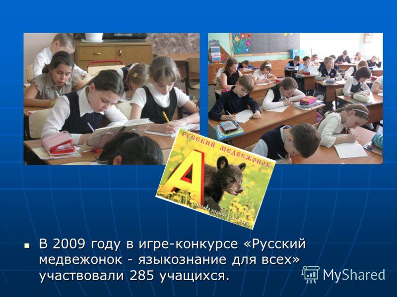 В 2009 году в игре-конкурсе «Русский медвежонок - языкознание для всех» участвовали 285 учащихся. В 2009 году в игре-конкурсе «Русский медвежонок - языкознание для всех» участвовали 285 учащихся.