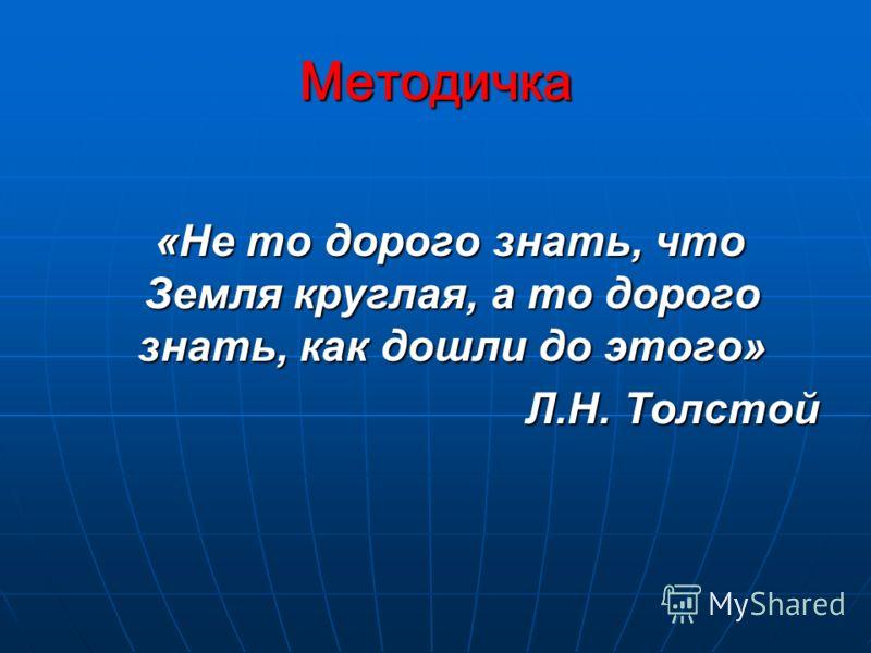 Методичка «Не то дорого знать, что Земля круглая, а то дорого знать, как дошли до этого» «Не то дорого знать, что Земля круглая, а то дорого знать, как дошли до этого» Л.Н. Толстой Л.Н. Толстой