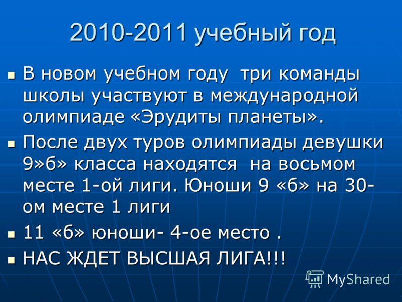 2010-2011 учебный год В новом учебном году три команды школы участвуют в международной олимпиаде «Эрудиты планеты». В новом учебном году три команды школы участвуют в международной олимпиаде «Эрудиты планеты». После двух туров олимпиады девушки 9»б»