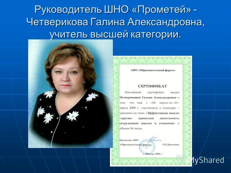 Руководитель ШНО «Прометей» - Четверикова Галина Александровна, учитель высшей категории.