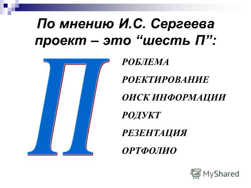 По мнению И.С. Сергеева проект – это шесть П: РОБЛЕМА РОЕКТИРОВАНИЕ ОИСК ИНФОРМАЦИИ РОДУКТ РЕЗЕНТАЦИЯ ОРТФОЛИО