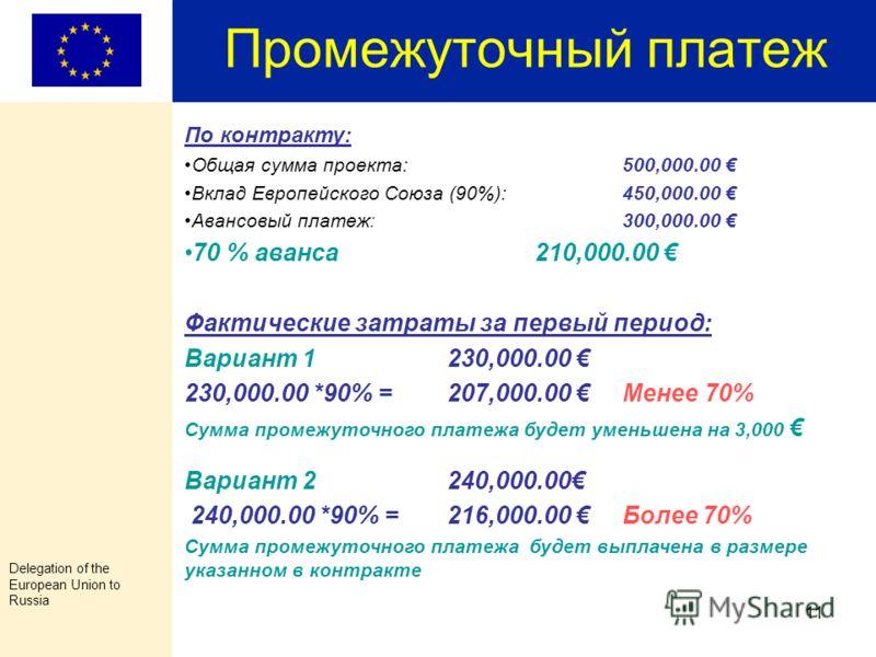 Delegation of the European Union to Russia 10 Промежуточный платеж П о грантам, превышающим 100,000.00 Евро и продолжительностью более 12 месяцев Промежуточный платёж производится в размере указанном в контракте, когда часть фактически понесенных рас