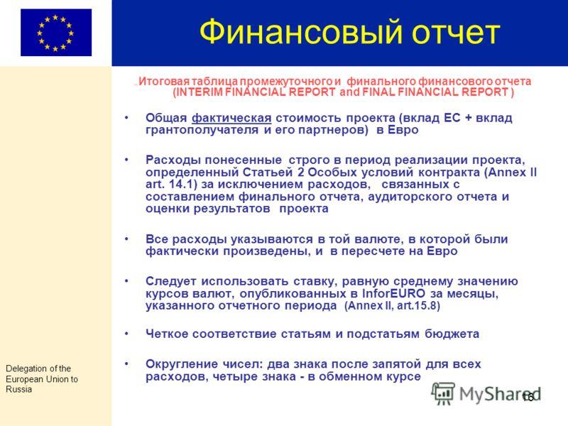 Delegation of the European Union to Russia 15 Финальный платеж Структура Финальной Финансовой Отчетности, предоставляемой вместе с запросом на финальный платёж (по грантам, не превышающим 100,000.00 Евро или продолжительностью менее 12 месяцев) Вмест