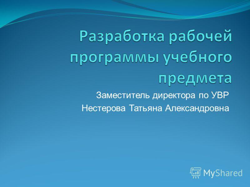 Заместитель директора по УВР Нестерова Татьяна Александровна