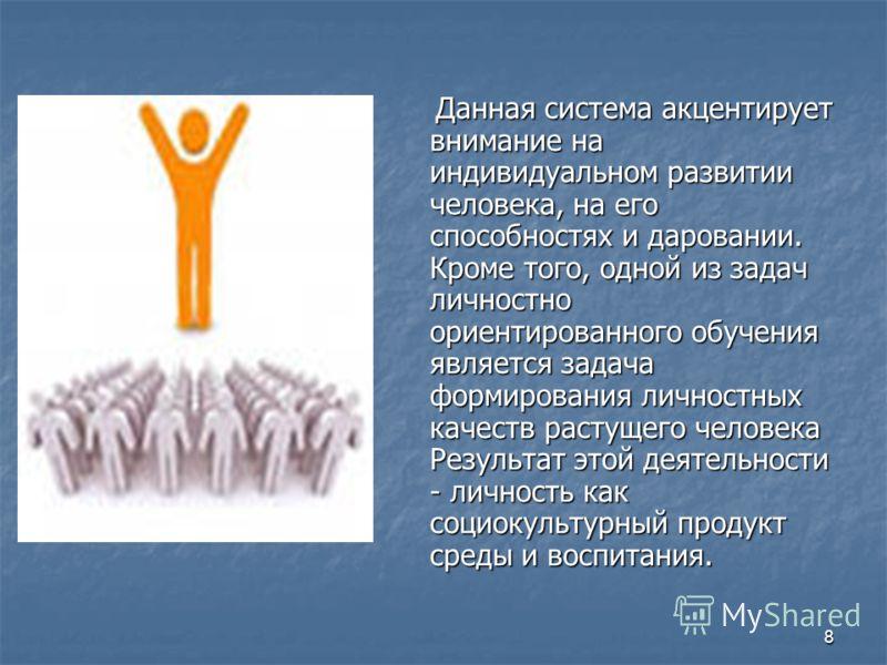 8 Данная система акцентирует внимание на индивидуальном развитии человека, на его способностях и даровании. Кроме того, одной из задач личностно ориентированного обучения является задача формирования личностных качеств растущего человека Результат эт