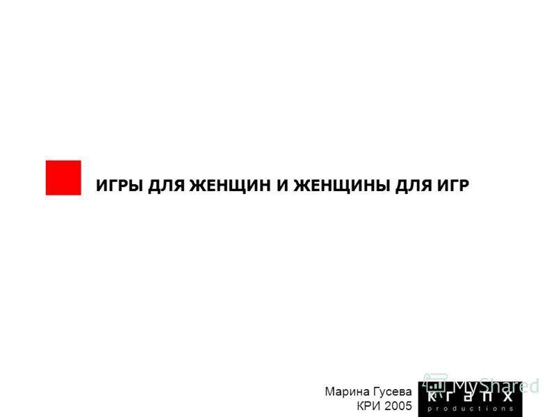 ИГРЫ ДЛЯ ЖЕНЩИН И ЖЕНЩИНЫ ДЛЯ ИГР Марина Гусева КРИ 2005