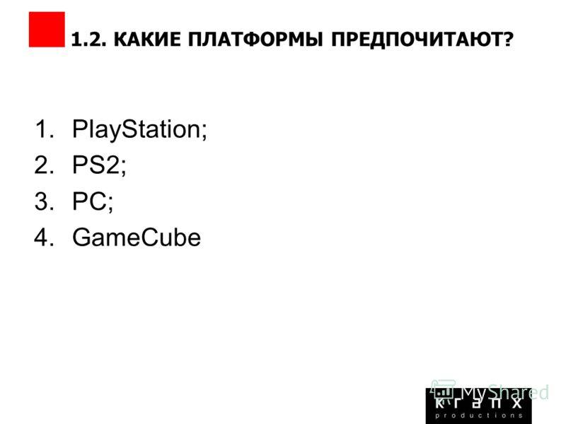 1.2. КАКИЕ ПЛАТФОРМЫ ПРЕДПОЧИТАЮТ? 1.PlayStation; 2.PS2; 3.PC; 4.GameCube