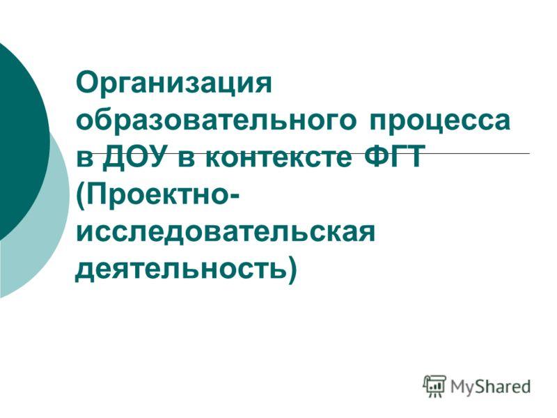 Организация образовательного процесса в ДОУ в контексте ФГТ (Проектно- исследовательская деятельность)