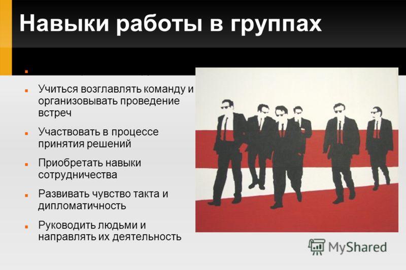 Навыки работы в группах Учиться работать в группах Учиться возглавлять команду и организовывать проведение встреч Участвовать в процессе принятия решений Приобретать навыки сотрудничества Развивать чувство такта и дипломатичность Руководить людьми и