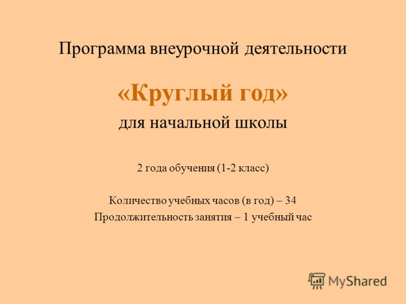 Программа внеурочной деятельности «Круглый год» для начальной школы 2 года обучения (1-2 класс) Количество учебных часов (в год) – 34 Продолжительность занятия – 1 учебный час