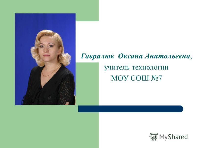 Гаврилюк Оксана Анатольевна, учитель технологии МОУ СОШ 7
